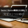 Davinci Resolve完全M.2 SSD移行で一体何が変わる?
