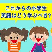 これからの小学生は英語をどうやって学ぶべき?