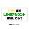 【面倒な再配達】ヤマト運輸のLINE追加してる?