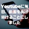 Youtubeに毎日、動画をあげ続けることにしました
