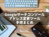 Googleサーチコンソールでドメイン移行時にアドレス変更ツールを使う手順を解説