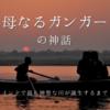 【ヒンドゥー教】母なるガンガーの神話 ~ガンジス川はどのようにしてできたのか?~