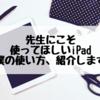 先生にオススメするiPad活用術!7つの使い方お伝えします