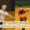 【決勝のカードはFC NAKAI×CANCANBOYS】第2回 頂杯 準決勝・順位決定戦