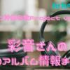 【アニソン神曲布教Project vol.26】彩音さんのCDアルバム情報まとめ