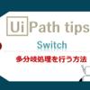 【UiPath】Switchを使って多分岐処理を行う方法