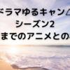 ドラマゆるキャン△シーズン2第2話までのアニメとの相違点【ゆるキャン△】【ドラマ】