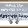 AirPods Maxは値段の価値はあるのか!?ストレスフリーな使用感でお気に入り。Apple製品を多く利用されている方にはおすすめです!