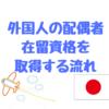 外国人の配偶者が在留資格、ビザを取得する流れ。外国人配偶者が日本に住むためにどういう手続が必要か。