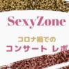 【SexyZone】コロナ禍でのジャニーズのコンサートレポート【コロナ対策は?】