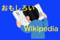 超おすすめ!「面白いウィキペディアを読みやすくまとめた記事」