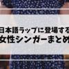 【必見】日本語ラップに参加している女性シンガー
