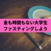 【朝ごはんは食べなくていい】金も時間もない大学生はファスティング!