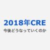 2018年CREになにが起きて今後どうなっていくのか