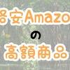 格安Amazonの高額商品を紹介してみる
