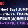 【速報】Hey! Say! JUMPニューアルバム「PARADE」10月30日(水)発売決定!!|テーマは「夢」と「妖し」