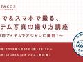 【2019年5月31日(金)開催!】TACOS#8 〜100均アイテムでできる!〜 自宅で・スマホで撮る、商品写真の撮り方講座