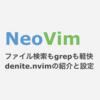 NeoVim ファイル検索もgrepもサクサクdenite.nvimの設定と使い方