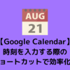 【Google Calendar】時刻を入力する際のショートカットを使って効率化!