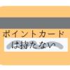【ミニマル化】ポイントカードを持たないメリットと、持つデメリット