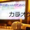 【カラオケ】声が低い男性でも歌いやすいおすすめ6歌手16曲!!