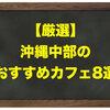 【厳選】沖縄中部のおすすめカフェ8選
