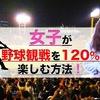 女子が野球観戦を120%楽しむ方法!【プロ野球観戦初心者向け】