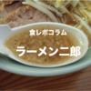 【 食レポコラム 】ラーメン二郎 | 二郎初心者のキミに、発注までの作法をお教えしよう。