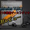 【開封レビュー】SteelSeriesから発売された最新ゲーミングイヤホン「TUSQ」