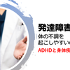 【研究紹介】発達障害は体の不調を起こしやすいのか?_ADHDと身体疾患