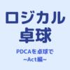 """【ロジカル卓球】PDCAで考える( その3 ~ """"A""""ct、そして""""P""""lanへ)"""