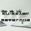 【忙しい社会人向け】効率重視の英語学習アプリ3選【体験談】