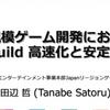 【おすすめスライド】「大規模ゲーム開発における build 高速化と安定化」