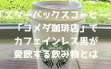 「スターバックスコーヒー」「コメダ珈琲店」でカフェインレス男が愛飲する飲み物とは