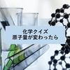 【化学クイズ】基準となる原子量が変わったら実際の値はどう変わる?