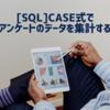 【SQL】CASE式を使ってアンケートのデータを集計する