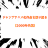 【2000年代~】週刊少年ジャンプアニメ化作品をOP曲と振り返る その①