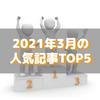 【人気記事】2021年3月のトップ5をいろんな切り口で