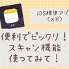 iOS標準アプリ<メモ>便利でビックリ!スキャン機能使ってみて!