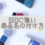 ネットショップとブログをやる方必見!!検索エンジンにおけるSEOに強い商品名の付け方。