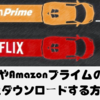 【Netflix vs Amazon プライム】NetflixやAmazonプライムのビデオをダウンロードする方法