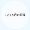 1才5ヵ月のキロク【育児記録】