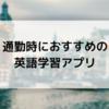 通勤時におすすめの英語学習アプリまとめ【勉強を継続するコツも伝授】