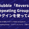 Bubble Zeroqode の「Reverse Repeating Group」プラグインを使ってみた