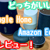 結局どっちがいいの?使ってみてのAmazon EchoとGoogle Homeの良いとこレビュー