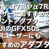 Sony α7IIIやα7RIIIユーザーにおすすめのマウントアダプターの話。FUJIのGFX50s 50Rユーザーにもおすすめのアダプター