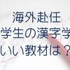 海外赴任!小学生の漢字教育にはこの教材が最強でした!【アメリカ・子供・日本語学習】