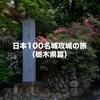 栃木県内の日本100名城と続日本100名城を完全制覇してきました!