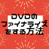 DVDのファイナライズをする方法(^^♪フリーソフトを使用してファイナライズ処理したよ