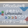 OfficeSuiteを止めたい!バックグラウンドのバッテリー消費が激しすぎる。Androidスマホ省バッテリー法